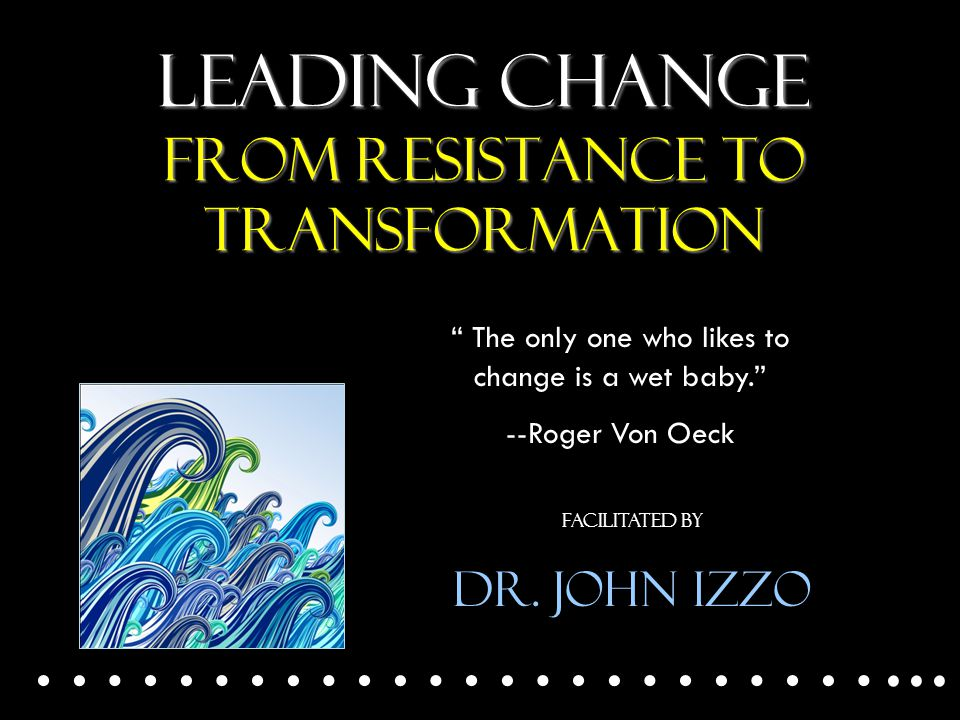 Leading Change From Resistance to transformation ……………………...