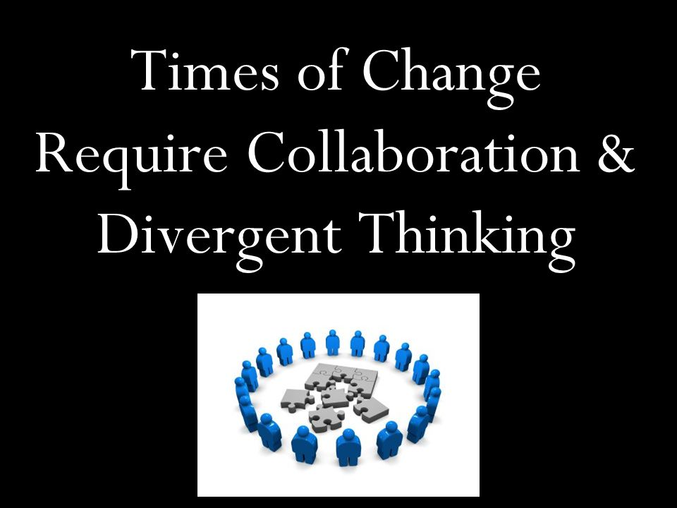 Times of Change Require Collaboration & Divergent Thinking