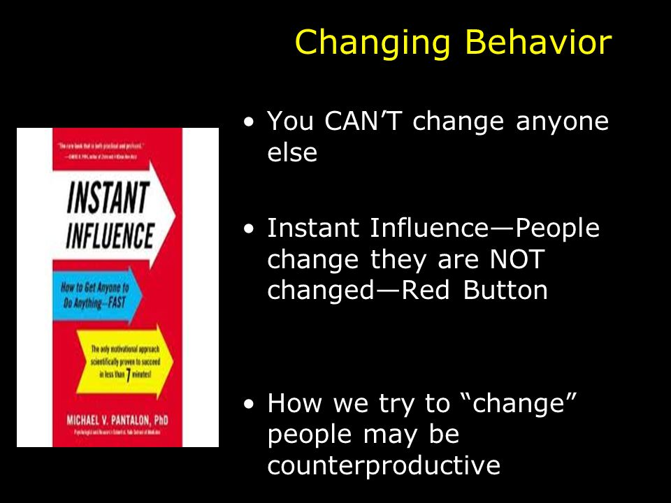 Changing Behavior You CAN'T change anyone else Instant Influence—People change they are NOT changed—Red Button How we try to change people may be counterproductive