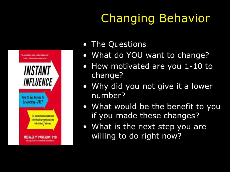 Changing Behavior The Questions What do YOU want to change.