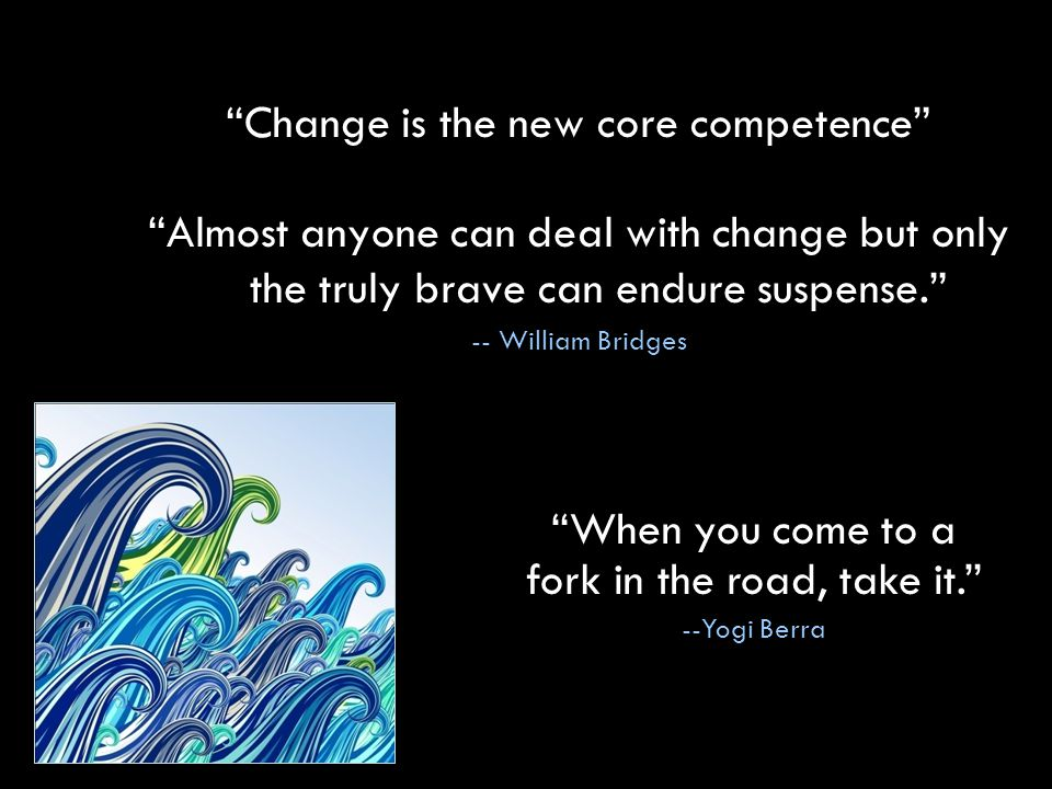Change is the new core competence Almost anyone can deal with change but only the truly brave can endure suspense. -- William Bridges When you come to a fork in the road, take it. --Yogi Berra