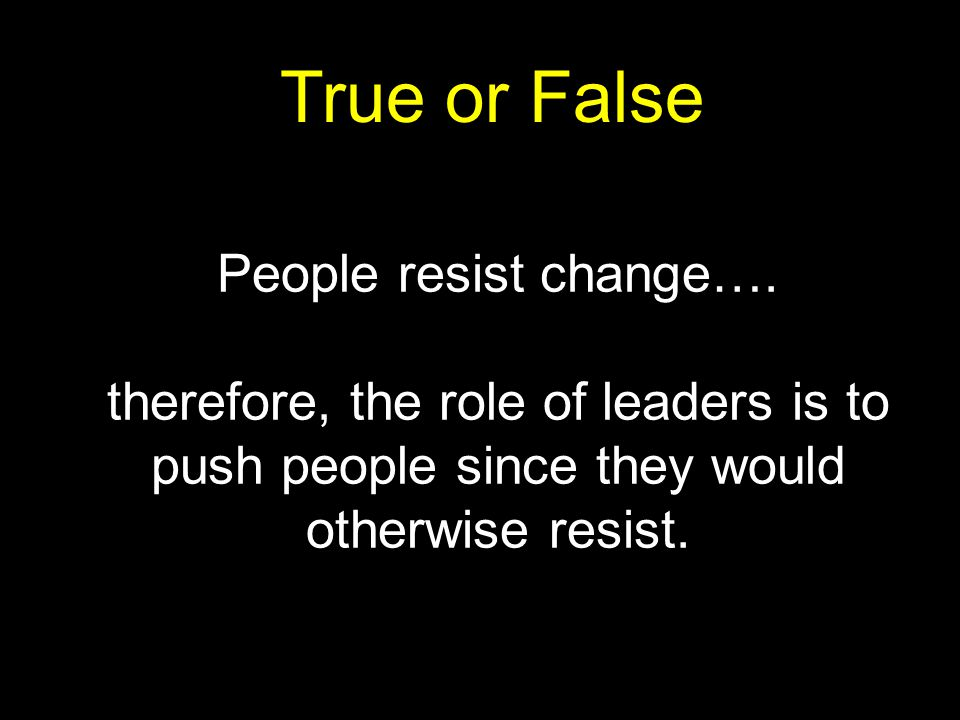 People resist change…. therefore, the role of leaders is to push people since they would otherwise resist. True or False