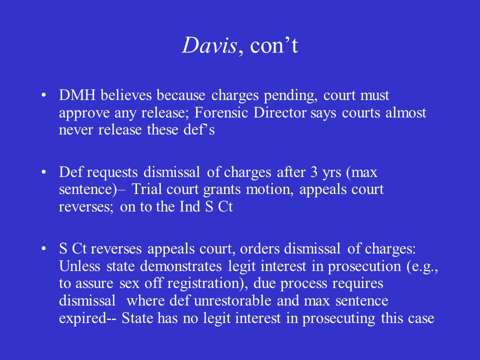 Davis, con't DMH believes because charges pending, court must approve any release; Forensic Director says courts almost never release these def's Def requests dismissal of charges after 3 yrs (max sentence)– Trial court grants motion, appeals court reverses; on to the Ind S Ct S Ct reverses appeals court, orders dismissal of charges: Unless state demonstrates legit interest in prosecution (e.g., to assure sex off registration), due process requires dismissal where def unrestorable and max sentence expired-- State has no legit interest in prosecuting this case