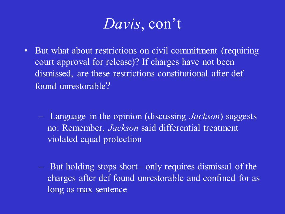 Davis, con't But what about restrictions on civil commitment (requiring court approval for release).