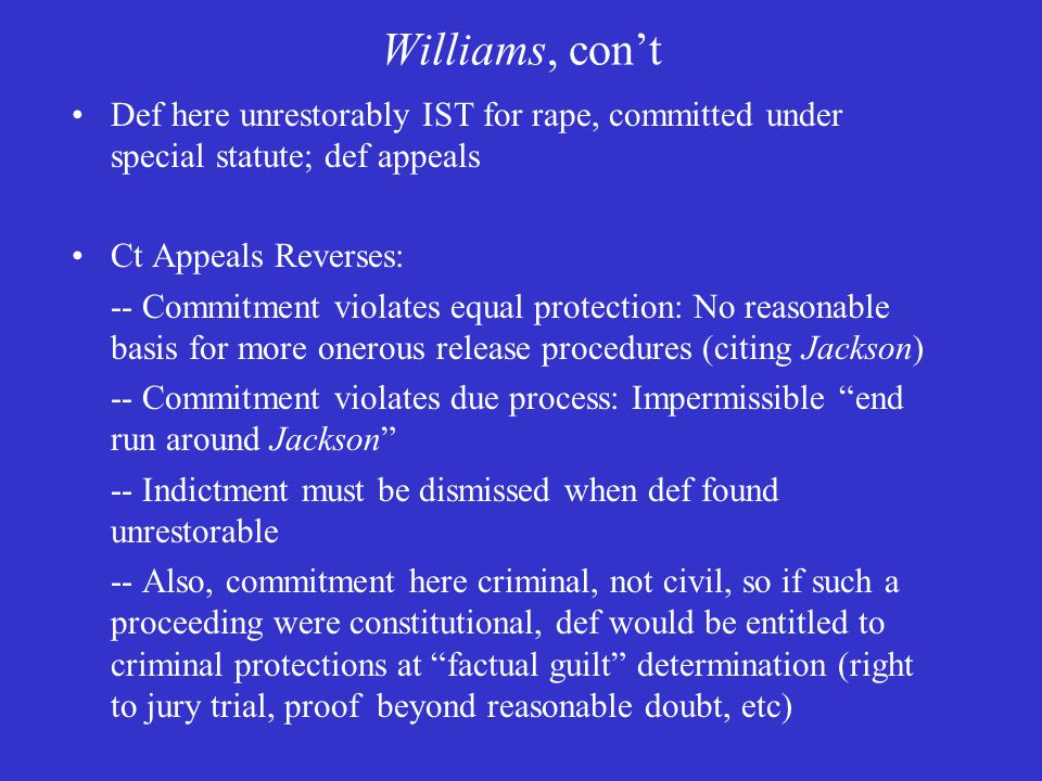 Williams, con't Def here unrestorably IST for rape, committed under special statute; def appeals Ct Appeals Reverses: -- Commitment violates equal protection: No reasonable basis for more onerous release procedures (citing Jackson) -- Commitment violates due process: Impermissible end run around Jackson -- Indictment must be dismissed when def found unrestorable -- Also, commitment here criminal, not civil, so if such a proceeding were constitutional, def would be entitled to criminal protections at factual guilt determination (right to jury trial, proof beyond reasonable doubt, etc)