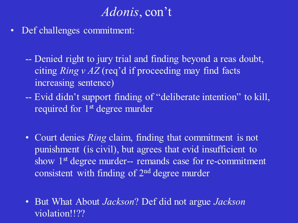 Adonis, con't Def challenges commitment: -- Denied right to jury trial and finding beyond a reas doubt, citing Ring v AZ (req'd if proceeding may find facts increasing sentence) -- Evid didn't support finding of deliberate intention to kill, required for 1 st degree murder Court denies Ring claim, finding that commitment is not punishment (is civil), but agrees that evid insufficient to show 1 st degree murder-- remands case for re-commitment consistent with finding of 2 nd degree murder But What About Jackson.