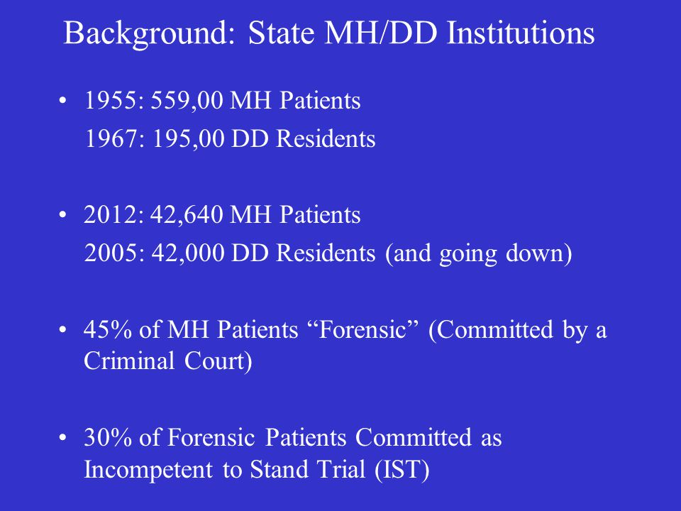 Background: State MH/DD Institutions 1955: 559,00 MH Patients 1967: 195,00 DD Residents 2012: 42,640 MH Patients 2005: 42,000 DD Residents (and going down) 45% of MH Patients Forensic (Committed by a Criminal Court) 30% of Forensic Patients Committed as Incompetent to Stand Trial (IST)