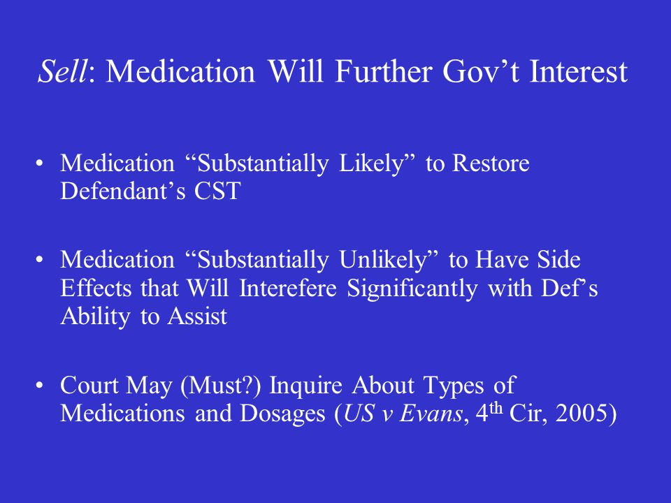 Sell: Medication Will Further Gov't Interest Medication Substantially Likely to Restore Defendant's CST Medication Substantially Unlikely to Have Side Effects that Will Interefere Significantly with Def's Ability to Assist Court May (Must ) Inquire About Types of Medications and Dosages (US v Evans, 4 th Cir, 2005)