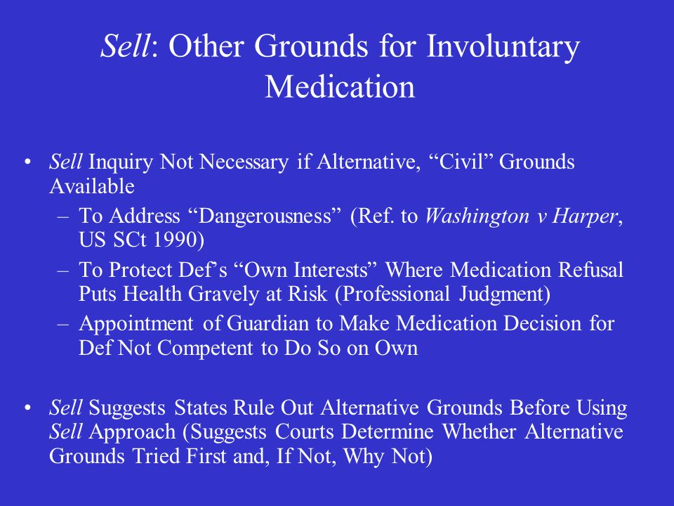 Sell: Other Grounds for Involuntary Medication Sell Inquiry Not Necessary if Alternative, Civil Grounds Available –To Address Dangerousness (Ref.