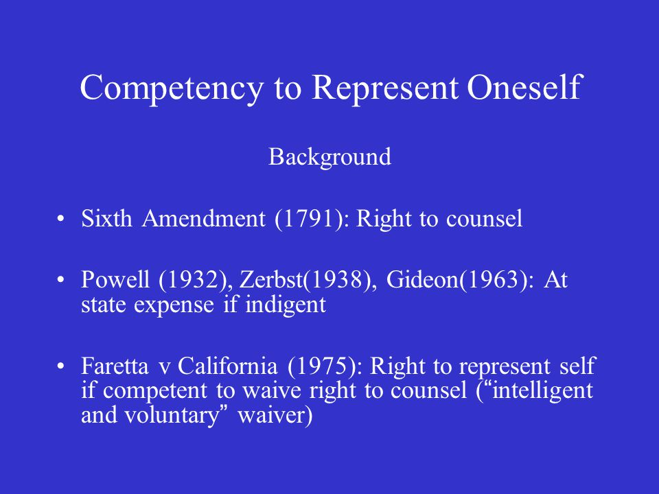 Competency to Represent Oneself Background Sixth Amendment (1791): Right to counsel Powell (1932), Zerbst(1938), Gideon(1963): At state expense if indigent Faretta v California (1975): Right to represent self if competent to waive right to counsel ( intelligent and voluntary waiver)