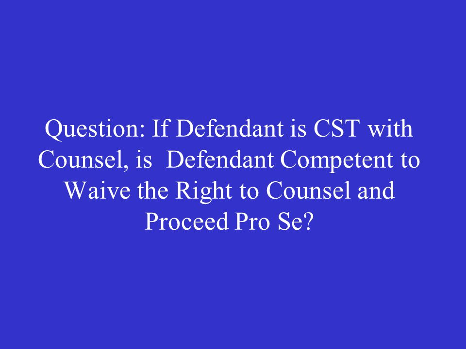 Question: If Defendant is CST with Counsel, is Defendant Competent to Waive the Right to Counsel and Proceed Pro Se?