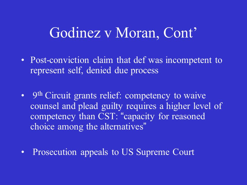 Godinez v Moran, Cont' Post-conviction claim that def was incompetent to represent self, denied due process 9 th Circuit grants relief: competency to waive counsel and plead guilty requires a higher level of competency than CST: capacity for reasoned choice among the alternatives Prosecution appeals to US Supreme Court