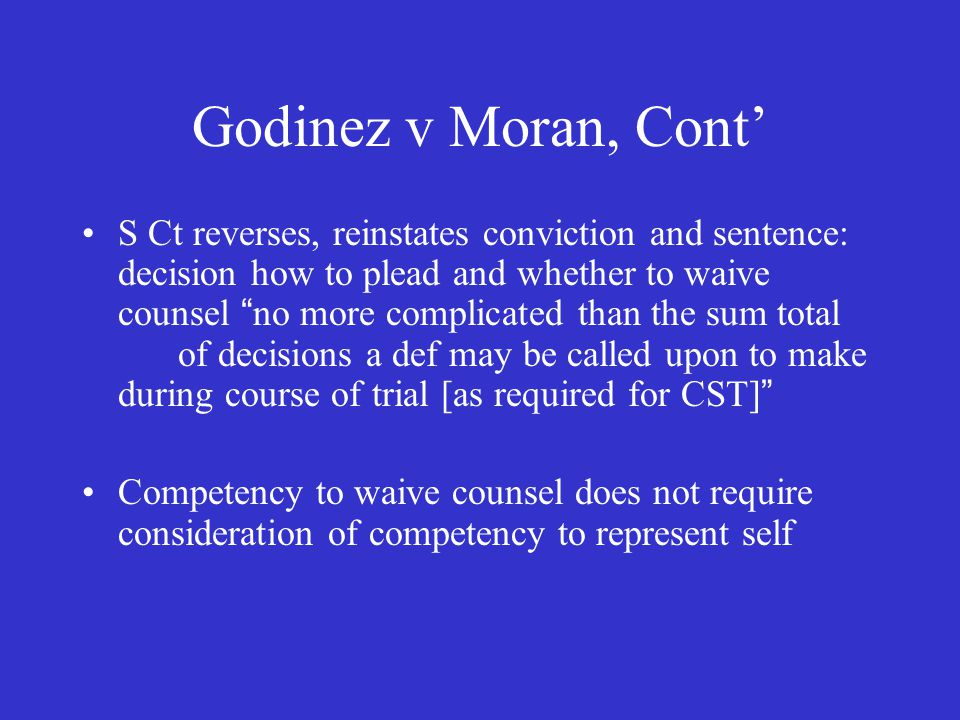 Godinez v Moran, Cont' S Ct reverses, reinstates conviction and sentence: decision how to plead and whether to waive counsel no more complicated than the sum total of decisions a def may be called upon to make during course of trial [as required for CST] Competency to waive counsel does not require consideration of competency to represent self