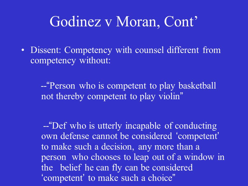 Godinez v Moran, Cont' Dissent: Competency with counsel different from competency without: -- Person who is competent to play basketball not thereby competent to play violin -- Def who is utterly incapable of conducting own defense cannot be considered 'competent' to make such a decision, any more than a person who chooses to leap out of a window in the belief he can fly can be considered 'competent' to make such a choice