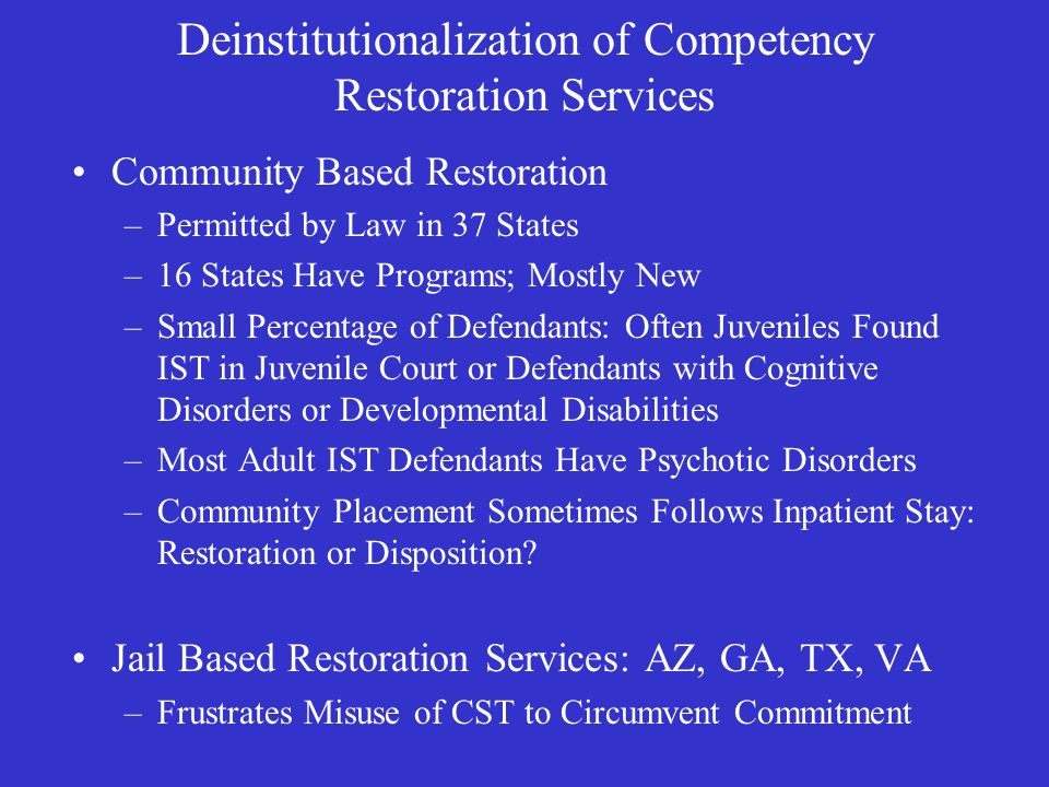 Deinstitutionalization of Competency Restoration Services Community Based Restoration –Permitted by Law in 37 States –16 States Have Programs; Mostly New –Small Percentage of Defendants: Often Juveniles Found IST in Juvenile Court or Defendants with Cognitive Disorders or Developmental Disabilities –Most Adult IST Defendants Have Psychotic Disorders –Community Placement Sometimes Follows Inpatient Stay: Restoration or Disposition.