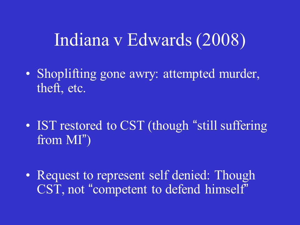 """Indiana v Edwards (2008) Shoplifting gone awry: attempted murder, theft, etc. IST restored to CST (though """"still suffering from MI"""") Request to repres"""