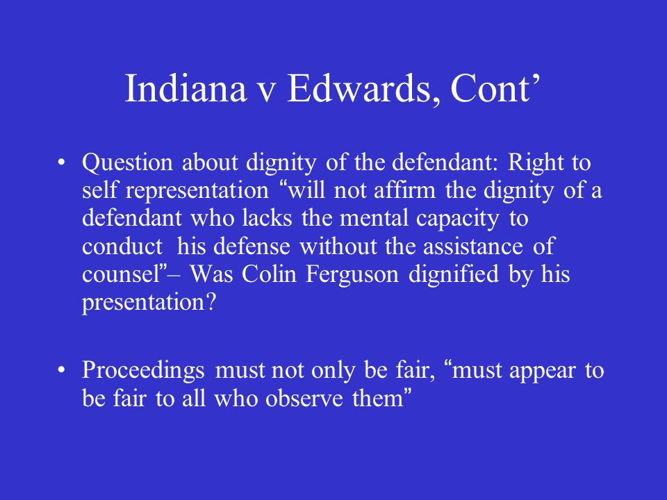 Indiana v Edwards, Cont' Question about dignity of the defendant: Right to self representation will not affirm the dignity of a defendant who lacks the mental capacity to conduct his defense without the assistance of counsel – Was Colin Ferguson dignified by his presentation.