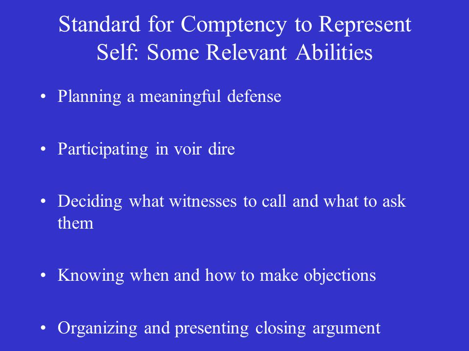 Standard for Comptency to Represent Self: Some Relevant Abilities Planning a meaningful defense Participating in voir dire Deciding what witnesses to call and what to ask them Knowing when and how to make objections Organizing and presenting closing argument