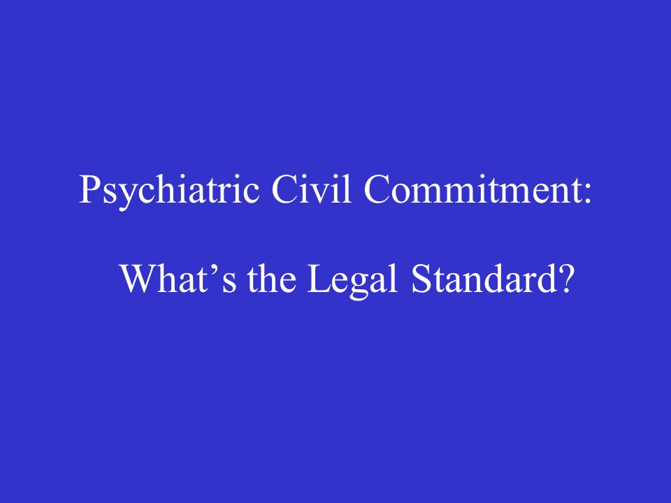 Psychiatric Civil Commitment: What's the Legal Standard