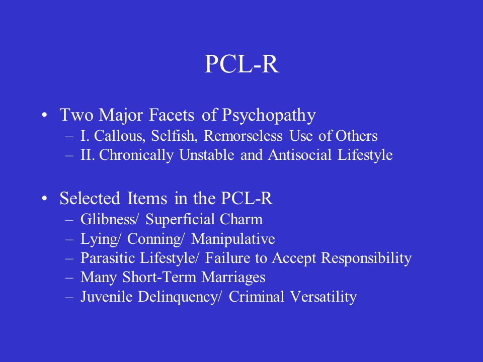 PCL-R Two Major Facets of Psychopathy –I. Callous, Selfish, Remorseless Use of Others –II.