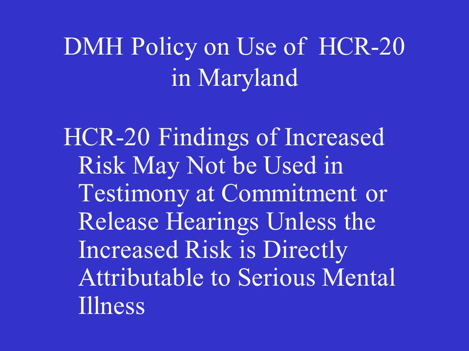 DMH Policy on Use of HCR-20 in Maryland HCR-20 Findings of Increased Risk May Not be Used in Testimony at Commitment or Release Hearings Unless the Increased Risk is Directly Attributable to Serious Mental Illness