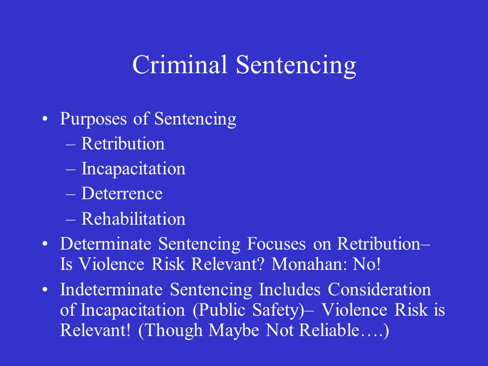 Criminal Sentencing Purposes of Sentencing –Retribution –Incapacitation –Deterrence –Rehabilitation Determinate Sentencing Focuses on Retribution– Is Violence Risk Relevant.