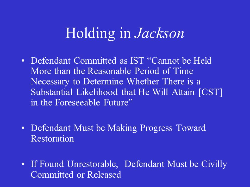 Implementation of Jackson Maximum Period of IST Commitment (Bailey-Smith, 2010; 35 States) –No Statutory Limit: 7 States (Though 4 Require Dangerousness for Commitment) –30- 90 Days: 3 States –90 Days- 6 Months: 4 States –9 Months- 1 Year: 7 States –15 Months- 2 Years: 6 States –3 Years- 5 Years: 3 States –Two-thirds of Maximum Sentence: 1 State –Maximum Sentence: 2 States Note: 8 States Specify Lesser of Above or Maximum Sentence Note: 4 States Allow Less Time for Misdemeanors (NY: No Special Commitment of IST Misdemeanants)