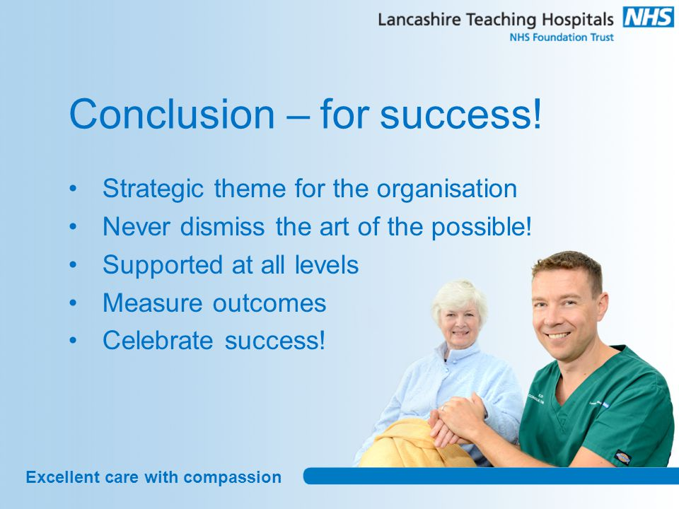 Excellent care with compassion Conclusion – for success! Strategic theme for the organisation Never dismiss the art of the possible! Supported at all