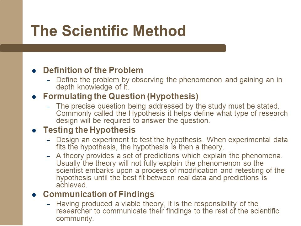 The Scientific Method Definition of the Problem – Define the problem by observing the phenomenon and gaining an in depth knowledge of it.