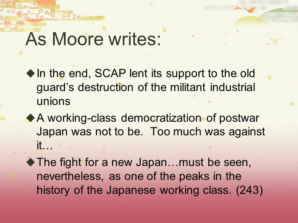 As Moore writes:  In the end, SCAP lent its support to the old guard's destruction of the militant industrial unions  A working-class democratization of postwar Japan was not to be.