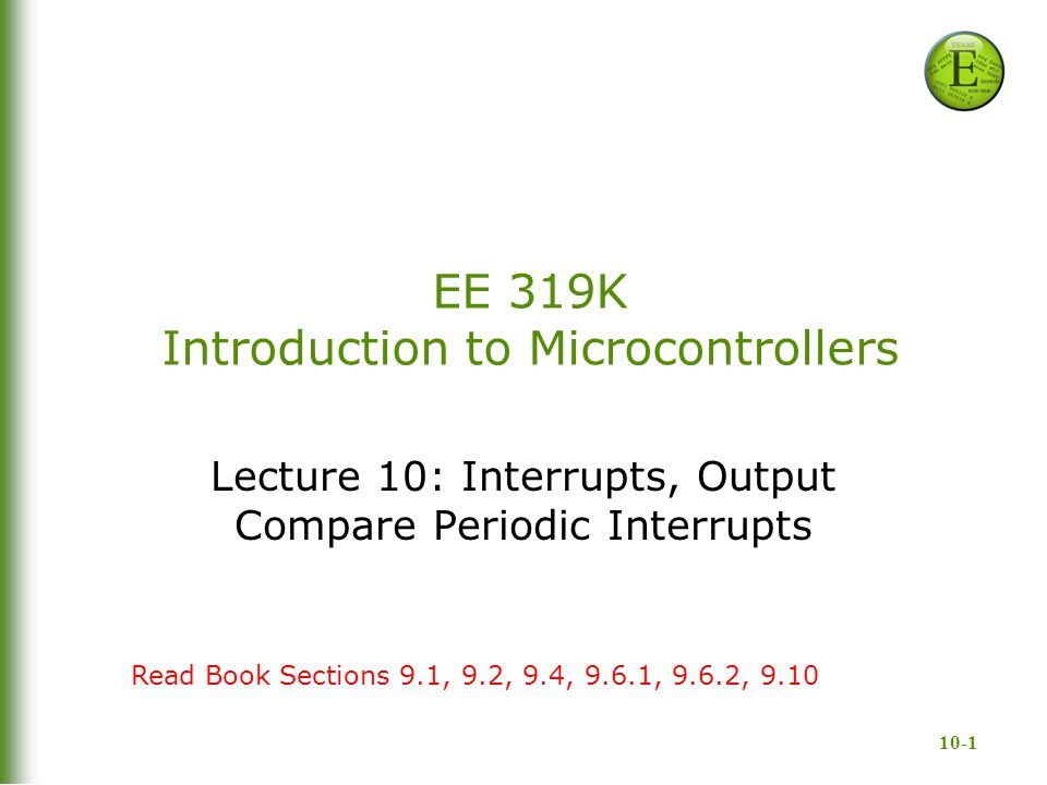 10-1 EE 319K Introduction to Microcontrollers Lecture 10: Interrupts, Output Compare Periodic Interrupts Read Book Sections 9.1, 9.2, 9.4, 9.6.1, 9.6.2, 9.10