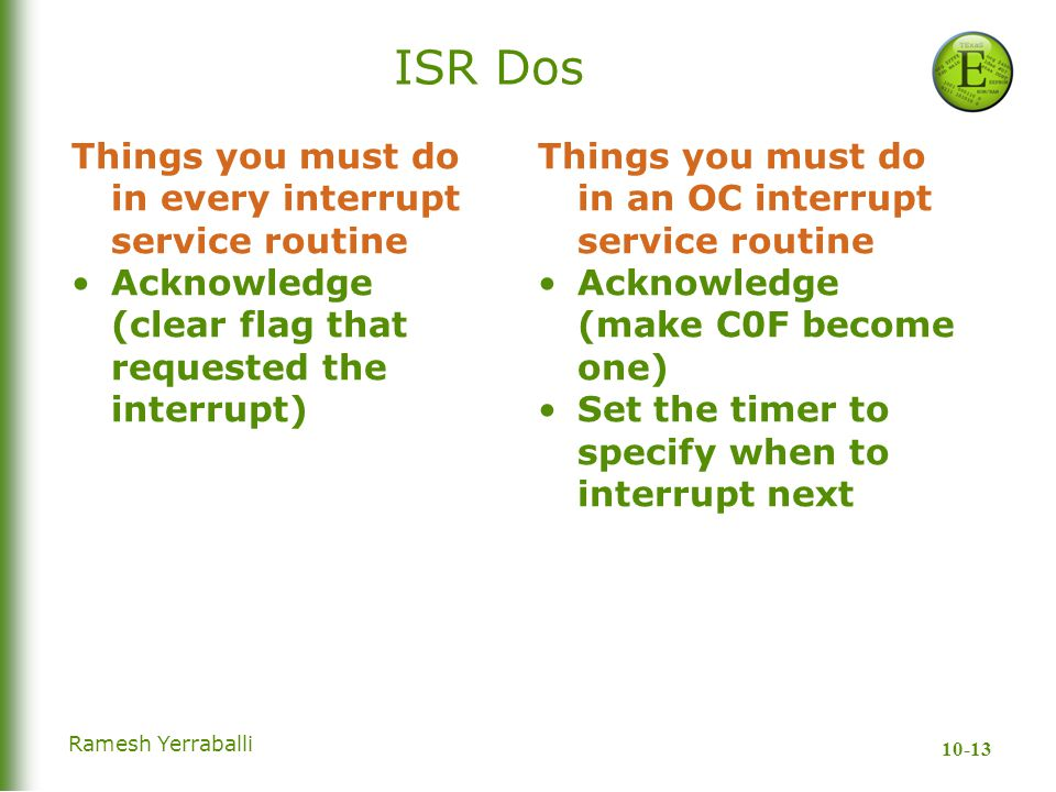 10-13 Ramesh Yerraballi ISR Dos Things you must do in an OC interrupt service routine Acknowledge (make C0F become one) Set the timer to specify when to interrupt next Things you must do in every interrupt service routine Acknowledge (clear flag that requested the interrupt)