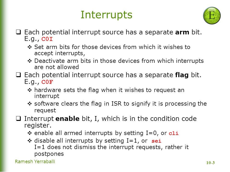 10-3 Ramesh Yerraballi Interrupts  Each potential interrupt source has a separate arm bit. E.g., C0I  Set arm bits for those devices from which it w