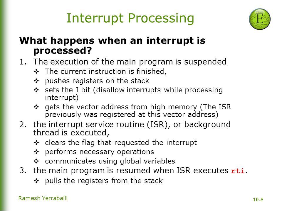 10-5 Ramesh Yerraballi Interrupt Processing What happens when an interrupt is processed.