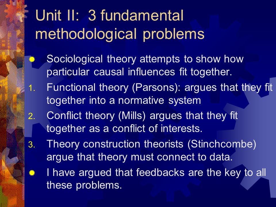 Unit II: 3 fundamental methodological problems  Sociological theory attempts to show how particular causal influences fit together. 1. Functional the