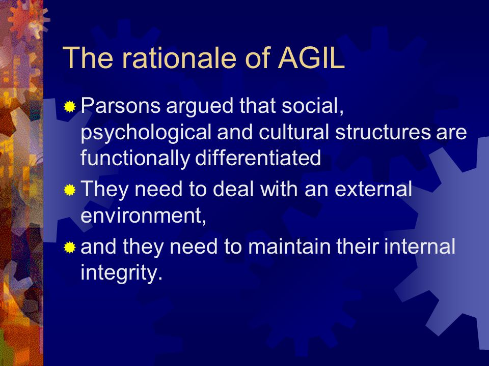 The rationale of AGIL  Parsons argued that social, psychological and cultural structures are functionally differentiated  They need to deal with an