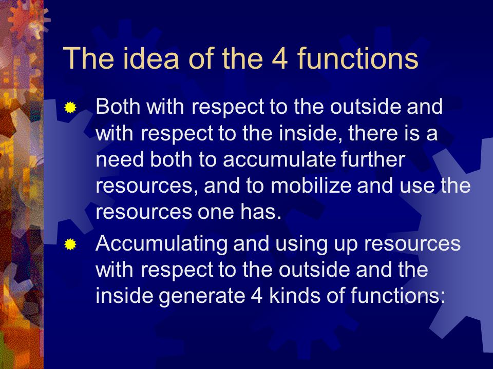 The idea of the 4 functions  Both with respect to the outside and with respect to the inside, there is a need both to accumulate further resources, a