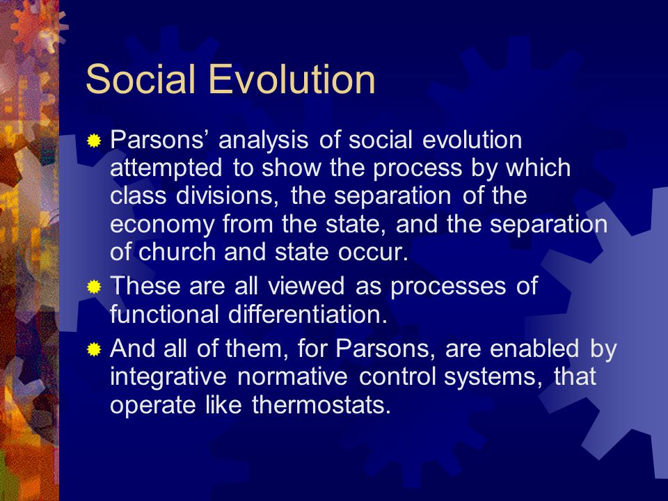 Social Evolution  Parsons' analysis of social evolution attempted to show the process by which class divisions, the separation of the economy from th