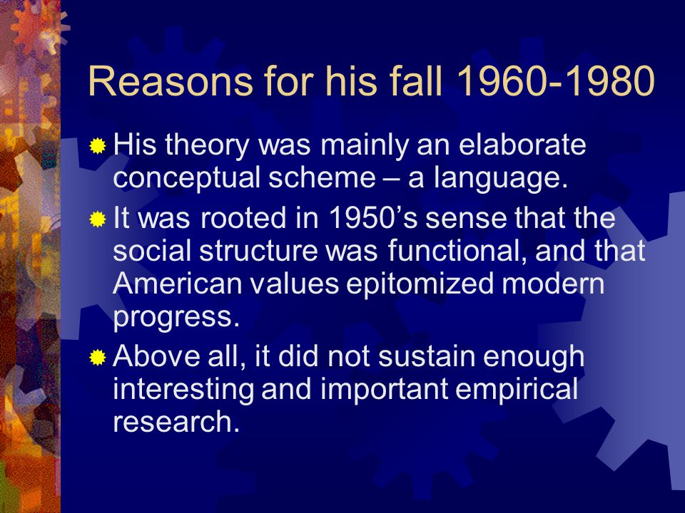 Reasons for his fall 1960-1980  His theory was mainly an elaborate conceptual scheme – a language.  It was rooted in 1950's sense that the social st
