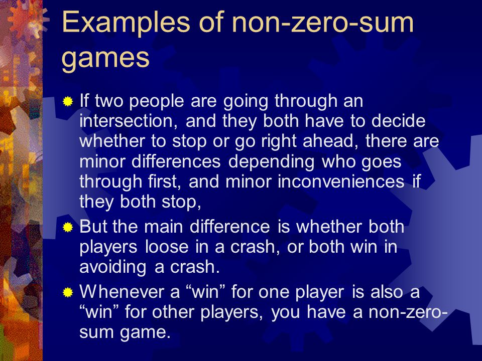 Examples of non-zero-sum games  If two people are going through an intersection, and they both have to decide whether to stop or go right ahead, ther