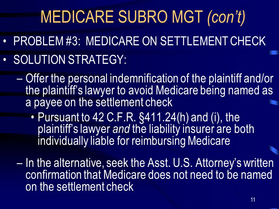 11 MEDICARE SUBRO MGT (con't) PROBLEM #3: MEDICARE ON SETTLEMENT CHECK SOLUTION STRATEGY: –Offer the personal indemnification of the plaintiff and/or the plaintiff's lawyer to avoid Medicare being named as a payee on the settlement check Pursuant to 42 C.F.R.