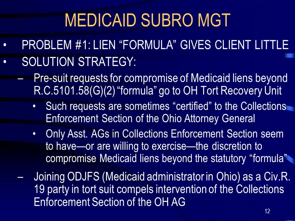 12 MEDICAID SUBRO MGT PROBLEM #1: LIEN FORMULA GIVES CLIENT LITTLE SOLUTION STRATEGY: –Pre-suit requests for compromise of Medicaid liens beyond R.C.5101.58(G)(2) formula go to OH Tort Recovery Unit Such requests are sometimes certified to the Collections Enforcement Section of the Ohio Attorney General Only Asst.