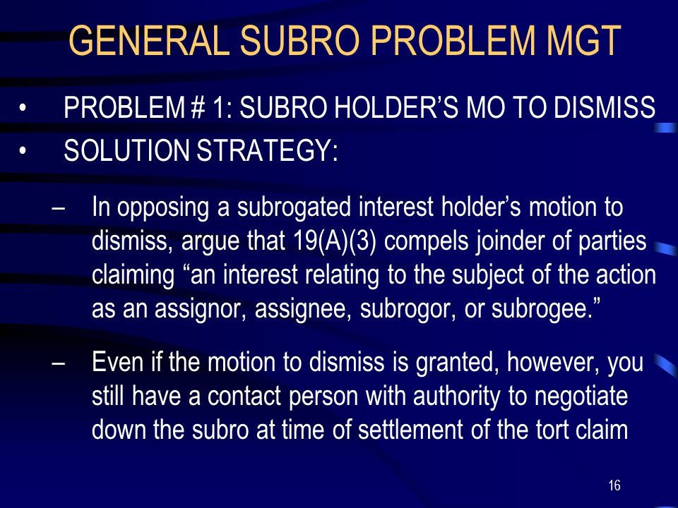 16 GENERAL SUBRO PROBLEM MGT PROBLEM # 1: SUBRO HOLDER'S MO TO DISMISS SOLUTION STRATEGY: –In opposing a subrogated interest holder's motion to dismiss, argue that 19(A)(3) compels joinder of parties claiming an interest relating to the subject of the action as an assignor, assignee, subrogor, or subrogee. –Even if the motion to dismiss is granted, however, you still have a contact person with authority to negotiate down the subro at time of settlement of the tort claim
