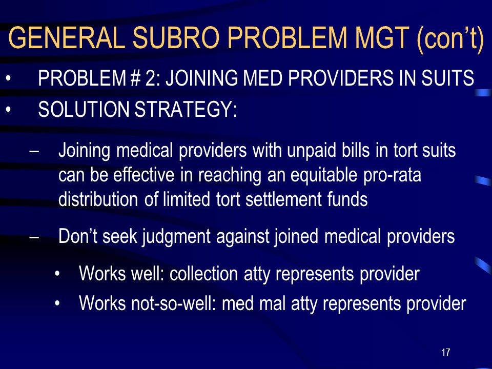 17 GENERAL SUBRO PROBLEM MGT (con't) PROBLEM # 2: JOINING MED PROVIDERS IN SUITS SOLUTION STRATEGY: –Joining medical providers with unpaid bills in tort suits can be effective in reaching an equitable pro-rata distribution of limited tort settlement funds –Don't seek judgment against joined medical providers Works well: collection atty represents provider Works not-so-well: med mal atty represents provider