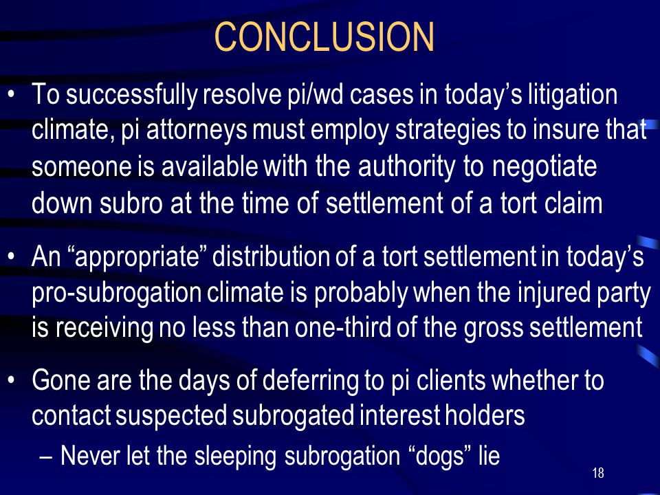 18 CONCLUSION To successfully resolve pi/wd cases in today's litigation climate, pi attorneys must employ strategies to insure that someone is available with the authority to negotiate down subro at the time of settlement of a tort claim An appropriate distribution of a tort settlement in today's pro-subrogation climate is probably when the injured party is receiving no less than one-third of the gross settlement Gone are the days of deferring to pi clients whether to contact suspected subrogated interest holders –Never let the sleeping subrogation dogs lie