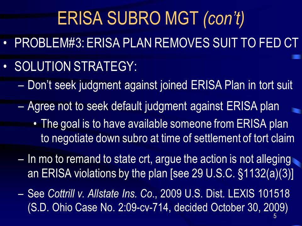 5 ERISA SUBRO MGT (con't) PROBLEM#3: ERISA PLAN REMOVES SUIT TO FED CT SOLUTION STRATEGY: –Don't seek judgment against joined ERISA Plan in tort suit –Agree not to seek default judgment against ERISA plan The goal is to have available someone from ERISA plan to negotiate down subro at time of settlement of tort claim –In mo to remand to state crt, argue the action is not alleging an ERISA violations by the plan [see 29 U.S.C.