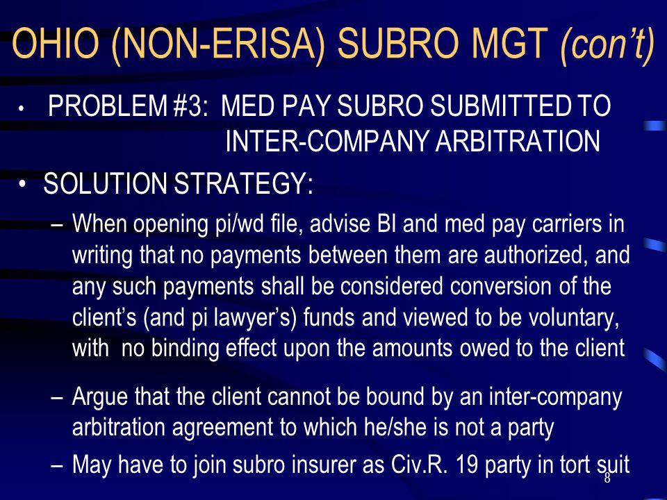 8 OHIO (NON-ERISA) SUBRO MGT (con't) PROBLEM #3: MED PAY SUBRO SUBMITTED TO INTER-COMPANY ARBITRATION SOLUTION STRATEGY: –When opening pi/wd file, advise BI and med pay carriers in writing that no payments between them are authorized, and any such payments shall be considered conversion of the client's (and pi lawyer's) funds and viewed to be voluntary, with no binding effect upon the amounts owed to the client –Argue that the client cannot be bound by an inter-company arbitration agreement to which he/she is not a party –May have to join subro insurer as Civ.R.