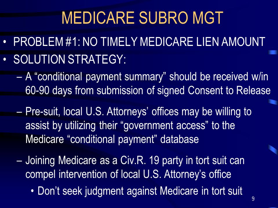 9 MEDICARE SUBRO MGT PROBLEM #1: NO TIMELY MEDICARE LIEN AMOUNT SOLUTION STRATEGY: –A conditional payment summary should be received w/in 60-90 days from submission of signed Consent to Release –Pre-suit, local U.S.