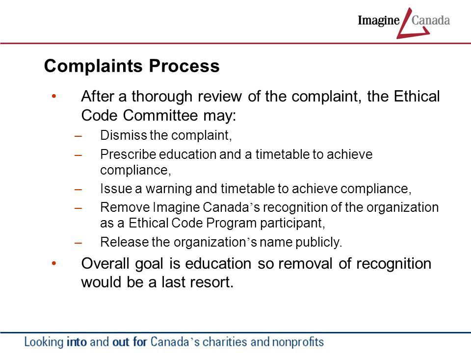 Complaints Process After a thorough review of the complaint, the Ethical Code Committee may: – Dismiss the complaint, – Prescribe education and a timetable to achieve compliance, – Issue a warning and timetable to achieve compliance, – Remove Imagine Canada ' s recognition of the organization as a Ethical Code Program participant, – Release the organization ' s name publicly.