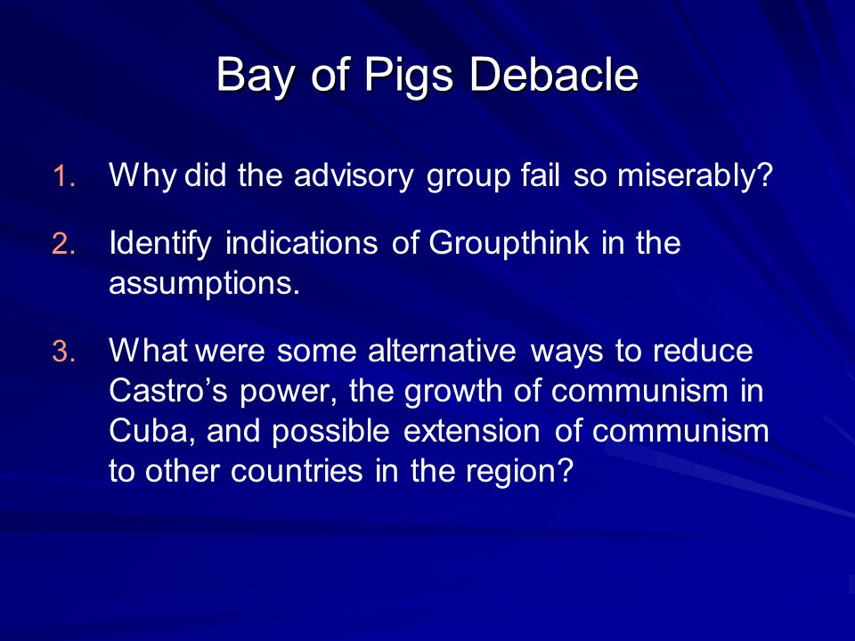 Bay of Pigs Debacle 1. 1. Why did the advisory group fail so miserably.